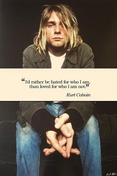 """""""I'd rather be hated for who I am than loved for who I am not."""" - Kurt Cobain"""