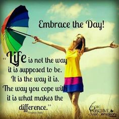 Embrace the day!  Life is not the way it is supposed to be. It is the way it is. The way you cope with it is what makes the difference.
