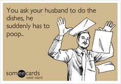 You ask your husband to do the dishes, he suddenly has to poop..Hahahaha!