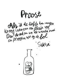Proost - Als ik de liefde kon vangen - kreeg iedereen een flesje vol - dan dronken we de wereld mooi - en proosten we op de lol ~ Sukha ~ If I could capture love...