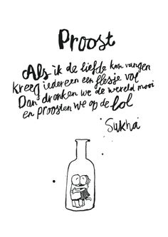 Proost - Als ik de liefde kon vangen - kreeg iedereen een flesje vol - dan dronken we de wereld mooi - en proosten we op de lol ~ Sukha ~ If I could capture love...