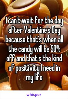 I can't wait for the day after Valentine's Day because that's when all the candy will be 50% off and that's the kind of positivity I need in my life
