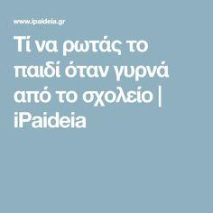Τί να ρωτάς το παιδί όταν γυρνά από το σχολείο | iPaideia Kids And Parenting, Psychology, Crafts For Kids, Tips, Greek, English, Psicologia, Crafts For Children, Advice