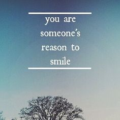 You are someone's reason to smile...at least God's