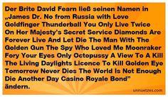 """Der Brite David Fearn bezeichnet sich als größter James Bond Fan. Zum Beweis ließ er seinen Namen in James, gefolgt von allen Bond Filmen (bis 2006), Bond ändern.    Mr Bond aus Walsall meinte bei einem Interview im Jahr 2006: """"I wanted to be James Bond and now I am – it's the ultimate fantasy. I can't wait for the first time somebody asks me what my name is."""""""