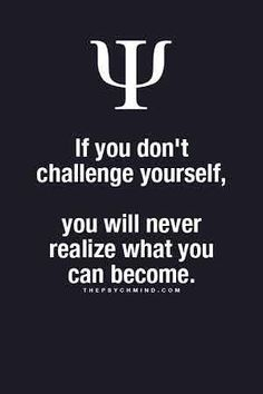 if you don't challenge yourself, you will never realize what you can become.