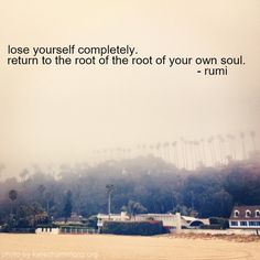 Lose yourself completely. Return to the root of the root of your own soul. ~ Rumi