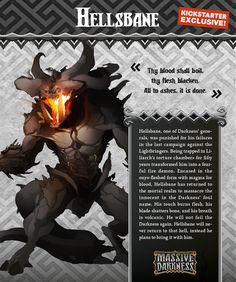 Hellsbane is a demon imbued with the essence of Darkness, and driven by the hellish flames that burn inside him. His malice is unparalleled, and to stand before his fiery maw and heavy blade is to face death. His melee attacks are as lethal as they come, even at lower levels. However, it is really the shadows that push Hellsbane to the limit. He feeds off of it, and heroes who try to exploit it only make him stronger! For each hero in Shadow Mode, anywhere on the board, Hellsbane's attacks…