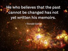 He who believes that the past cannot be changed has not yet written his memoirs.   ~Torvald Gahlin