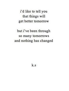 And sadly I can see all my tomorrows for the first time, it doesn't get any better or easier.