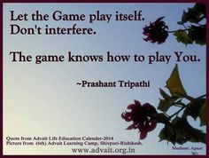 Let the Game play itself. Don't interfere. The game knows how to play You. ~ Prashant Tripathi