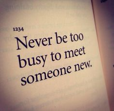 Never be too busy to meet someone new.  http://julioruiz.net