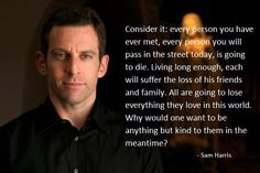 """""""Consider it: every person you have ever met, every person will suffer the loss of his friends and family. All are going to lose everything they love in this world. Why would one want to be anything but kind to them in the meantime?"""" ― Sam Harris"""