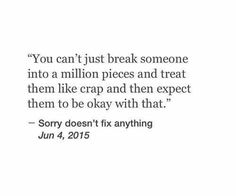 You can't just break someone into a million pieces and treat them like crap and then expect them to be okay with that.