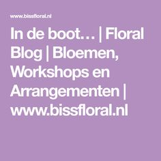 In de boot… | Floral Blog | Bloemen, Workshops en Arrangementen | www.bissfloral.nl