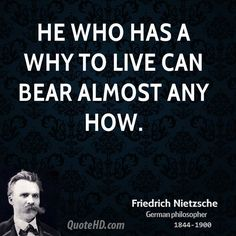 """He who has a why to live can bear almost any how.""  - Friedrich Nietzsche   http://www.harveker.com/"