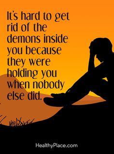 Quote on mental health: It's hard to get rid of the demons inside you because they were holding you when nobody else did. www.HealthyPlace.com