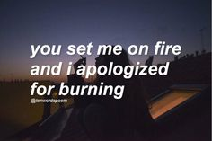 You set me on fire so why'd I apologize for something that wasn't my fault?