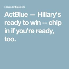 ActBlue — Hillary's ready to win -- chip in if you're ready, too.