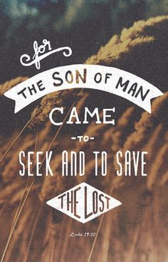 """For the Son of Man came to seek and to save the lost.""  - Luke 19:9-10, ESV"
