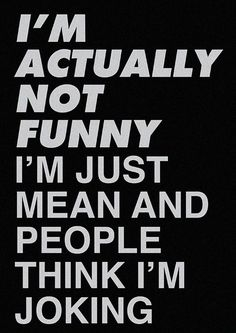 I'm actually not funny. I'm just mean and people think I'm joking.