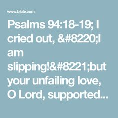 "Psalms 94:18-19; I cried out, ""I am slipping!""but your unfailing love, O Lord, supported me.When doubts filled my mind,your comfort gave me renewed hope and cheer."