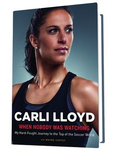 From the celebrated star of the US women's national soccer team, an inspiring, uplifting, and candid memoir of how she got there — CarliLloyd.com/book