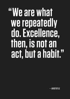 We are what we repeatedly do. Excellence, then, is not an act, but a habit…