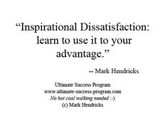 Inspirational Dissatisfaction: learn to use it to your advantage. -- Mark Hendricks