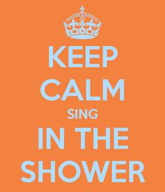 ... Sing in the Shower. I sing in the shower and I told its loud!