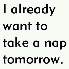 I already want to take a nap tomorrow.  Funny Quotes