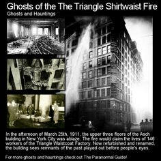 Ghosts of the Triangle Shirtwaist Fire. This horrific tragedy could easily have been avoided... instead 146 people lost their lives over a matter of $20. Head to this link for the full article: http://www.theparanormalguide.com/1/post/2013/02/ghosts-of-the-triangle-shirtwaist-fire.html