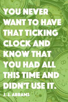 Don't waste a single moment. -- J.J. Abrams
