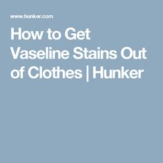 How to Get Vaseline Stains Out of Clothes | Hunker