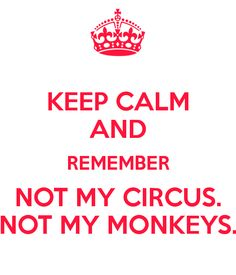KEEP CALM AND REMEMBER NOT MY CIRCUS. NOT MY MONKEYS.