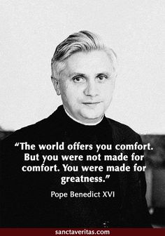 "Pope Benedict XVI:  ""The world offers you comfort.  But you were not made for comfort.  You were made for greatness."""