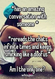 OMG TOTALLY ME. THAT'S WHY I'M SO SAD THAT KIK DELETES THE TEXTS AFTER YOU LOG OUT OF YOUR ACCOUNT.
