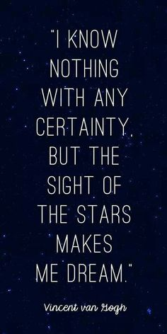 I know nothing with any certainty, but the sight of the stars makes me dream ~ Van Gogh