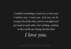 I realized something, I need you, I trust you, I admire you, I want you