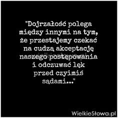 Dojrzałość polega między innymi na tym... #Autor-Nieznany,  #Osąd, #Strach Daily Quotes, Life Quotes, Poetry Quotes, Motto, Self Improvement, Affirmations, Psychology, Poems, Inspirational Quotes
