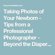 Taking Photos of Your Newborn - Tips from a Professional Photographer - Beyond the Diaper by Cotton Babies - Cloth Diapers. Natural Parenting. Support. : Beyond the Diaper by Cotton Babies