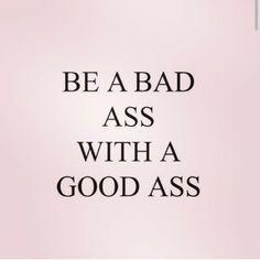 Be a bad ass with a good ass