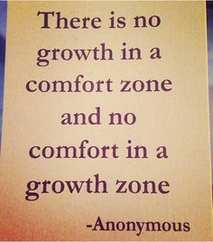 Don't expect growth to be comfortable, but take comfort in knowing you're growing.