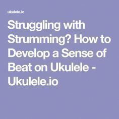 Struggling with Strumming? How to Develop a Sense of Beat on Ukulele - Ukulele.io #howtoplayukulele