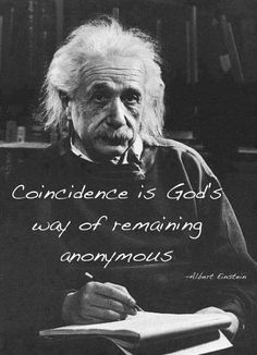 """coincidence is god's way of remaining anonymous"" Albert Einstein"