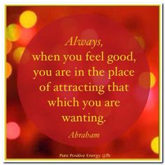 """❥ """"Always, when you feel good, you are in the place of attracting that which you are wanting."""" ~~Abraham Hicks"""
