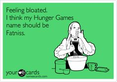 Feeling bloated. I think my Hunger Games name should be Fatniss.