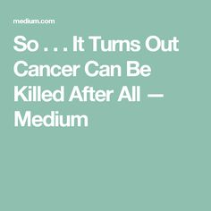So . . . It Turns Out Cancer Can Be Killed After All — Medium