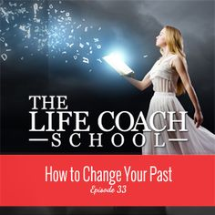 TheLifeCoachSchool.com | Podcast Episode #33: How to Change Your Past