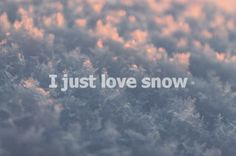 I just love snow.